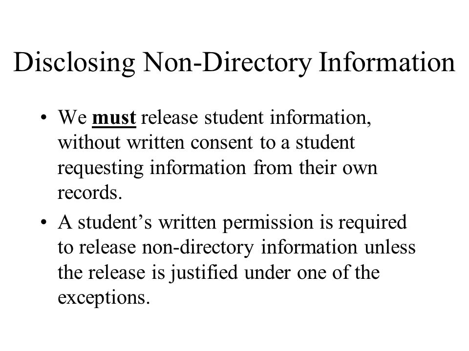 Disclosing Non-Directory Information We must release student information, without written consent to a student requesting information from their own records.