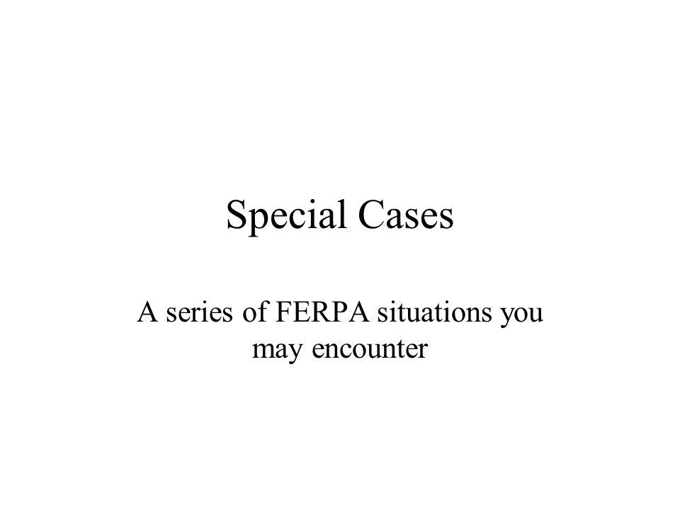 Special Cases A series of FERPA situations you may encounter
