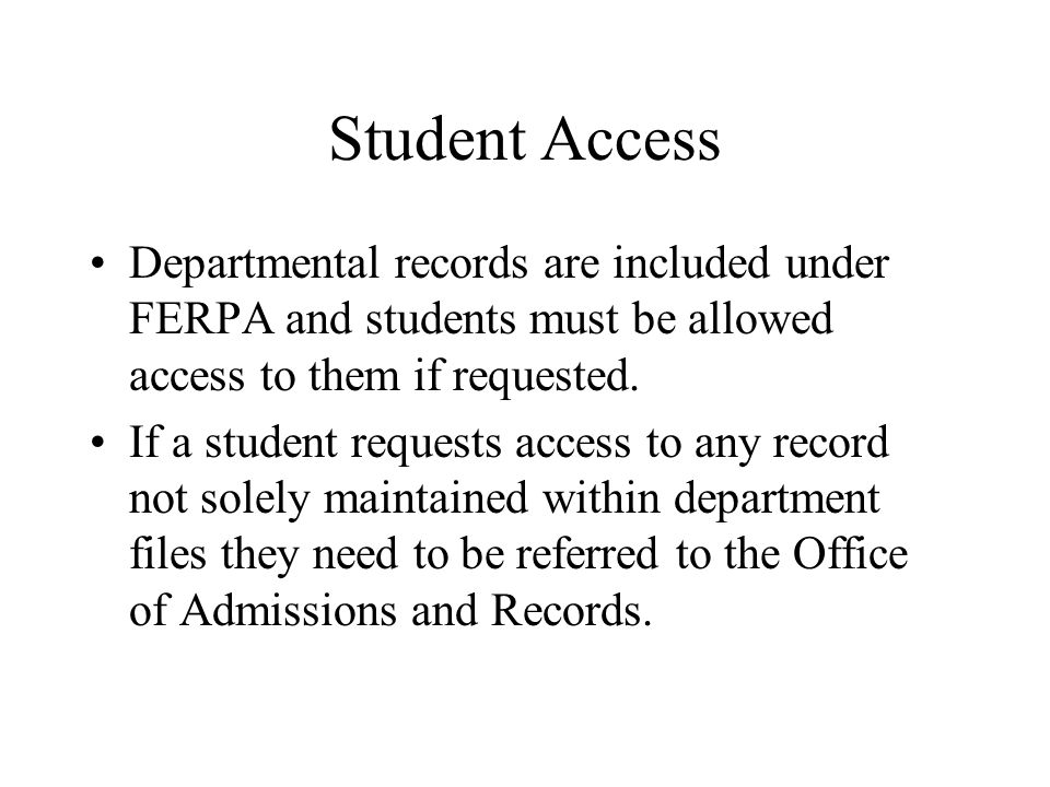 Student Access Departmental records are included under FERPA and students must be allowed access to them if requested.