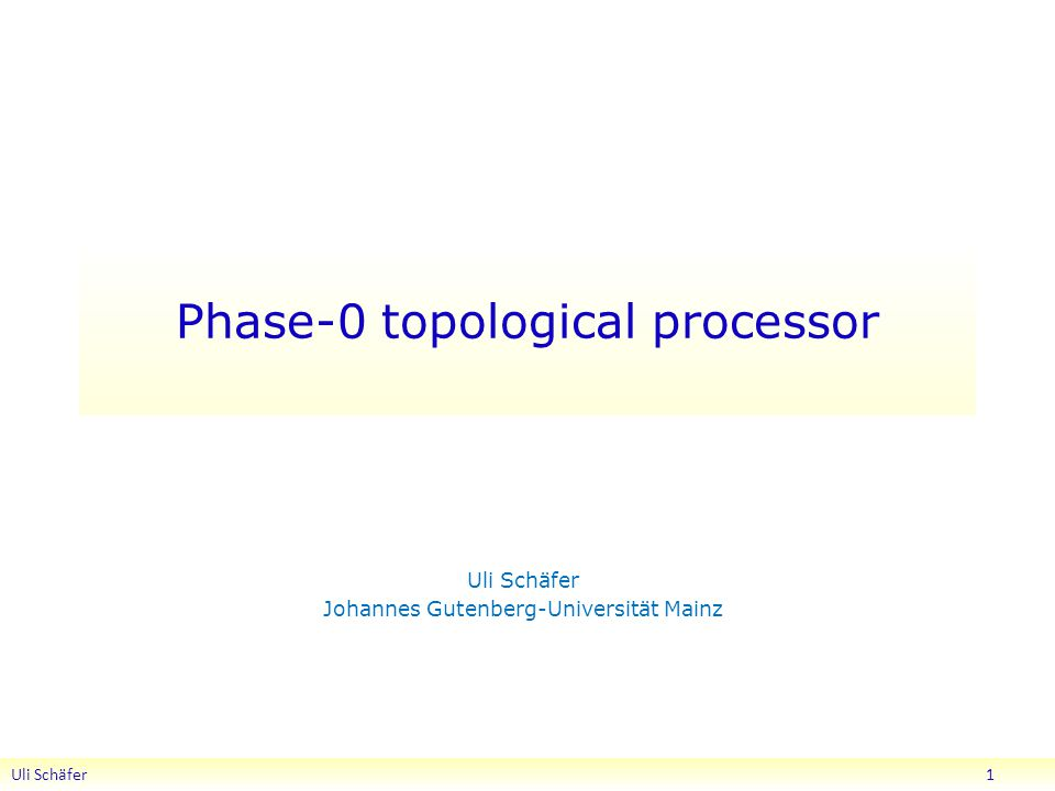 Phase-0 topological processor Uli Schäfer Johannes Gutenberg-Universität Mainz Uli Schäfer 1