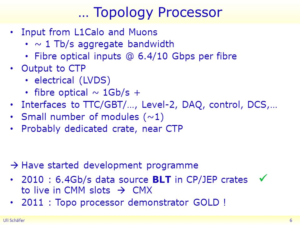 … Topology Processor Input from L1Calo and Muons ~ 1 Tb/s aggregate bandwidth Fibre optical 6.4/10 Gbps per fibre Output to CTP electrical (LVDS) fibre optical ~ 1Gb/s + Interfaces to TTC/GBT/…, Level-2, DAQ, control, DCS,… Small number of modules (~1) Probably dedicated crate, near CTP  Have started development programme 2010 : 6.4Gb/s data source BLT in CP/JEP crates to live in CMM slots  CMX 2011 : Topo processor demonstrator GOLD .