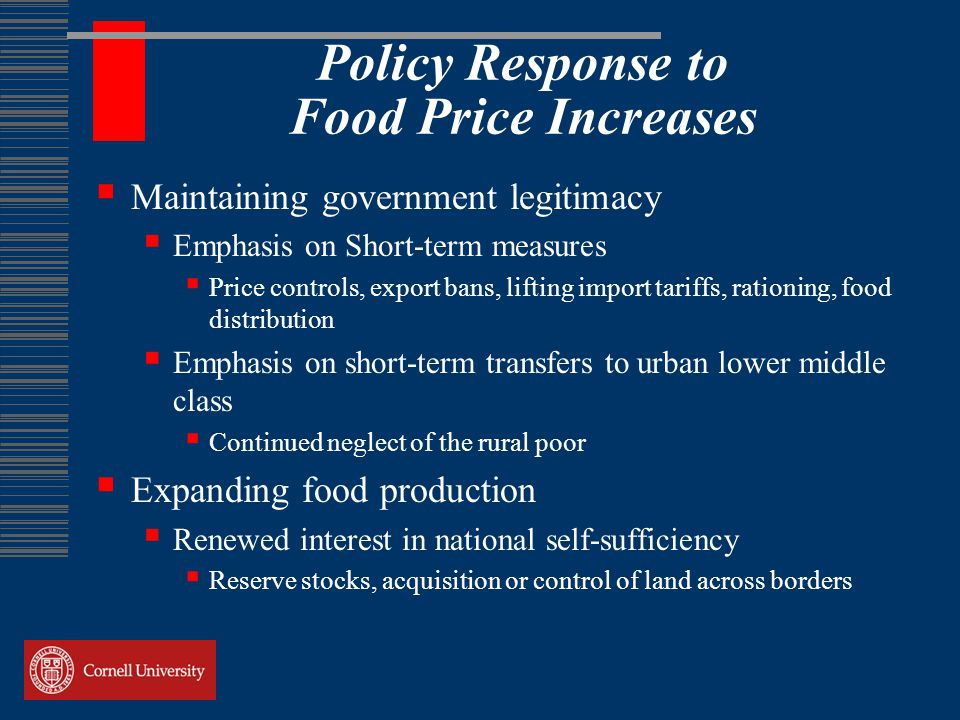 Policy Response to Food Price Increases  Maintaining government legitimacy  Emphasis on Short-term measures  Price controls, export bans, lifting import tariffs, rationing, food distribution  Emphasis on short-term transfers to urban lower middle class  Continued neglect of the rural poor  Expanding food production  Renewed interest in national self-sufficiency  Reserve stocks, acquisition or control of land across borders