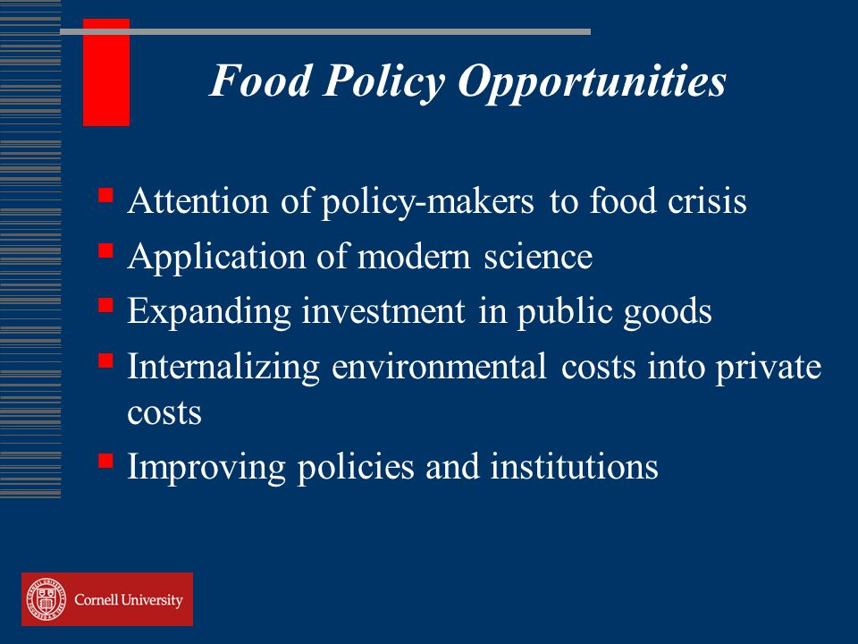 Food Policy Opportunities  Attention of policy-makers to food crisis  Application of modern science  Expanding investment in public goods  Internalizing environmental costs into private costs  Improving policies and institutions