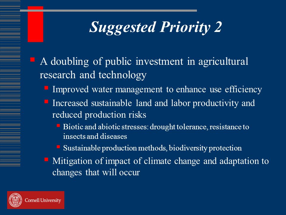 Suggested Priority 2  A doubling of public investment in agricultural research and technology  Improved water management to enhance use efficiency  Increased sustainable land and labor productivity and reduced production risks  Biotic and abiotic stresses: drought tolerance, resistance to insects and diseases  Sustainable production methods, biodiversity protection  Mitigation of impact of climate change and adaptation to changes that will occur