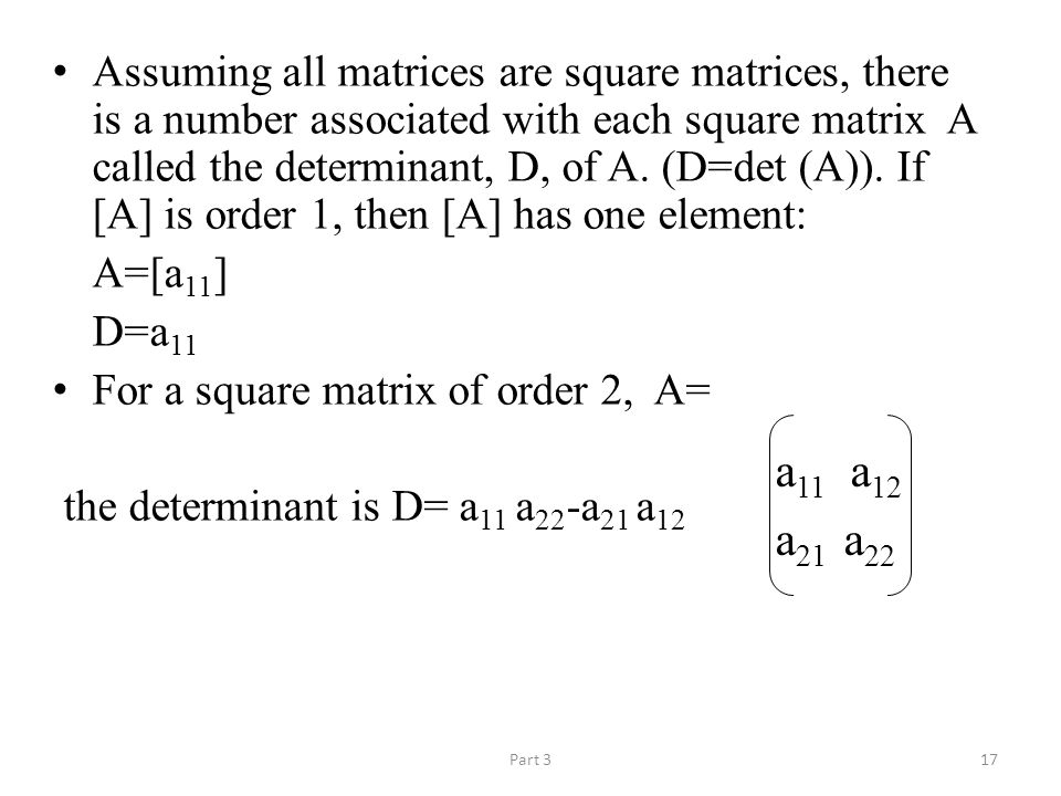 Part 317 Assuming all matrices are square matrices, there is a number associated with each square matrix A called the determinant, D, of A.