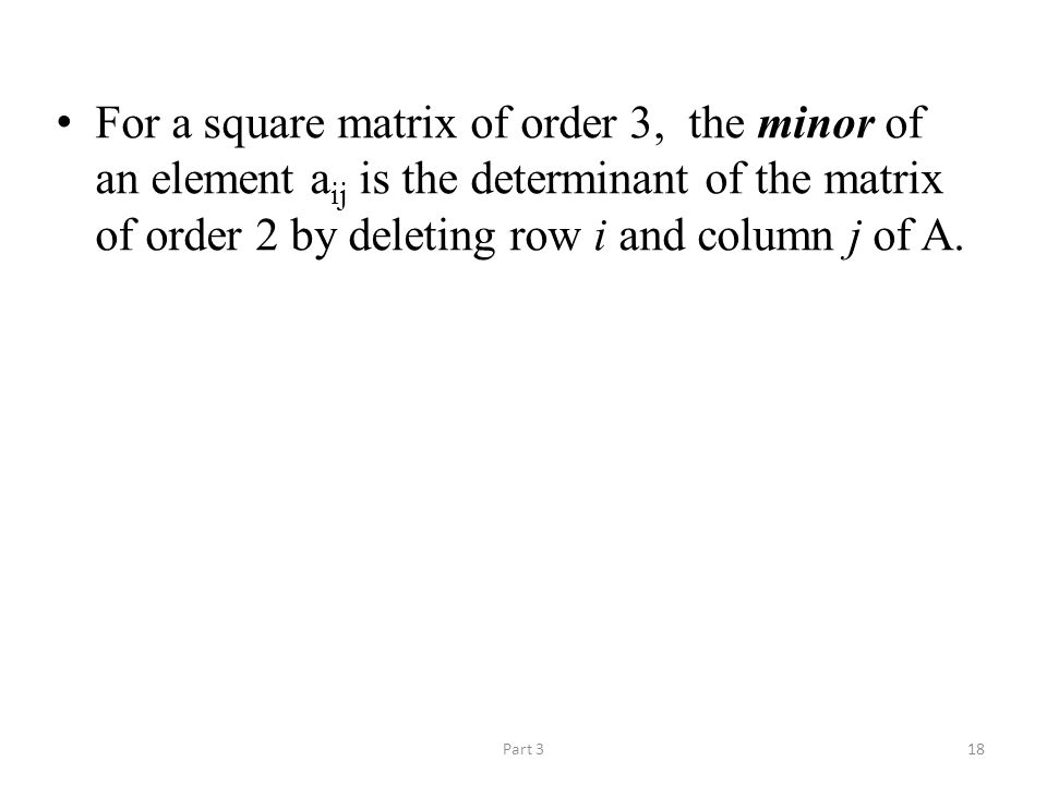 Part 318 For a square matrix of order 3, the minor of an element a ij is the determinant of the matrix of order 2 by deleting row i and column j of A.