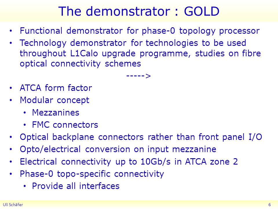 The demonstrator : GOLD Functional demonstrator for phase-0 topology processor Technology demonstrator for technologies to be used throughout L1Calo upgrade programme, studies on fibre optical connectivity schemes -----> ATCA form factor Modular concept Mezzanines FMC connectors Optical backplane connectors rather than front panel I/O Opto/electrical conversion on input mezzanine Electrical connectivity up to 10Gb/s in ATCA zone 2 Phase-0 topo-specific connectivity Provide all interfaces Uli Schäfer 6