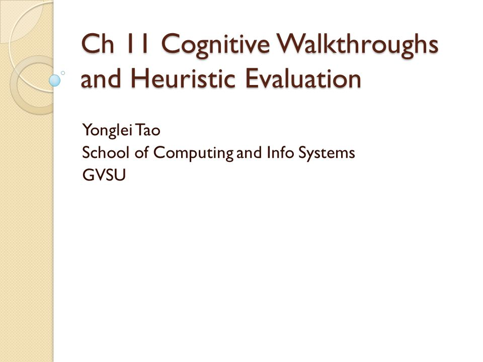 Ch 11 Cognitive Walkthroughs and Heuristic Evaluation Yonglei Tao School of Computing and Info Systems GVSU