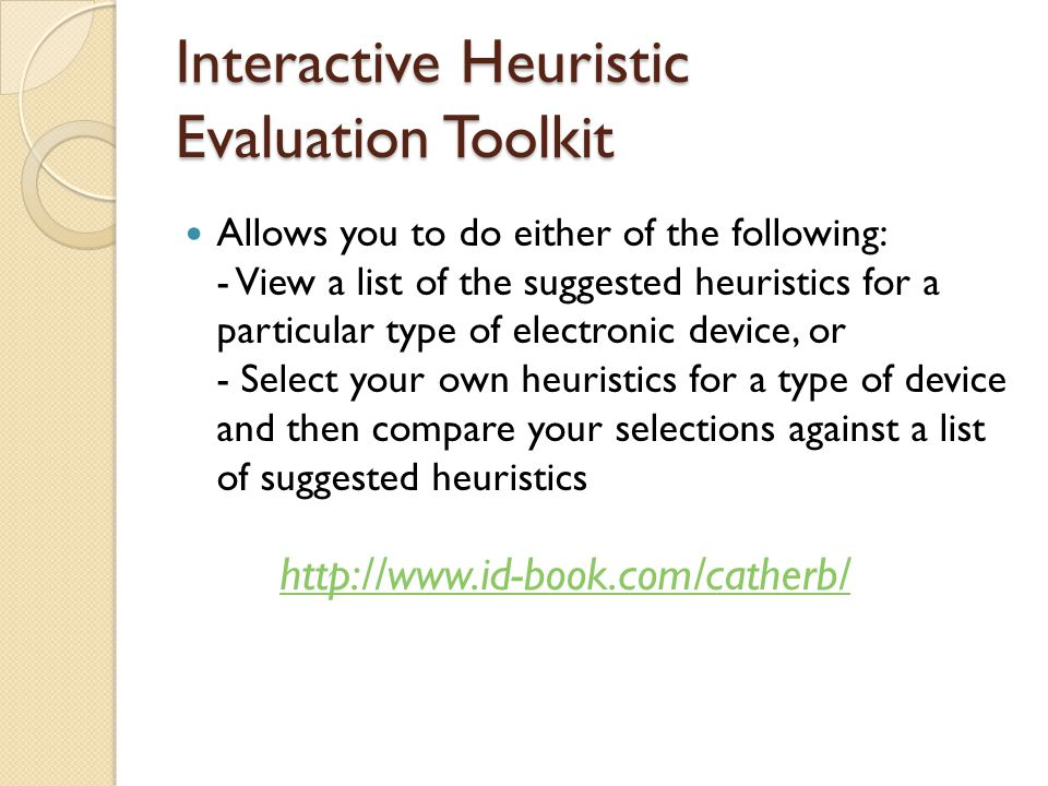 Interactive Heuristic Evaluation Toolkit Allows you to do either of the following: - View a list of the suggested heuristics for a particular type of electronic device, or - Select your own heuristics for a type of device and then compare your selections against a list of suggested heuristics