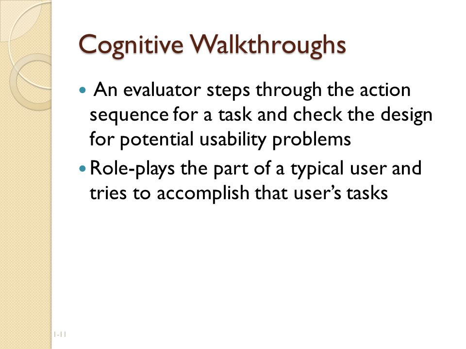 1-11 Cognitive Walkthroughs An evaluator steps through the action sequence for a task and check the design for potential usability problems Role-plays the part of a typical user and tries to accomplish that user's tasks