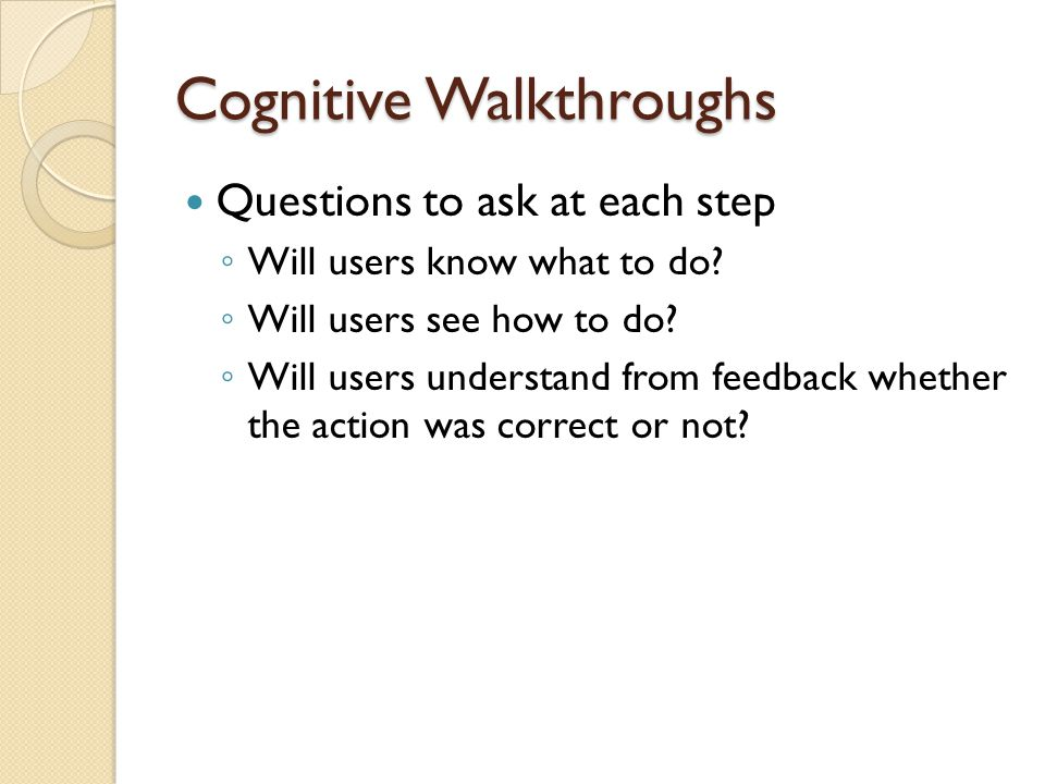 Cognitive Walkthroughs Questions to ask at each step ◦ Will users know what to do.