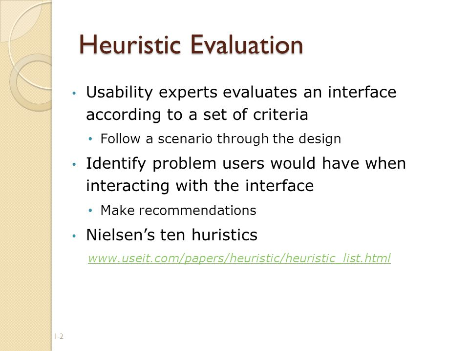 Heuristic Evaluation Usability experts evaluates an interface according to a set of criteria Follow a scenario through the design Identify problem users would have when interacting with the interface Make recommendations Nielsen's ten huristics   1-2