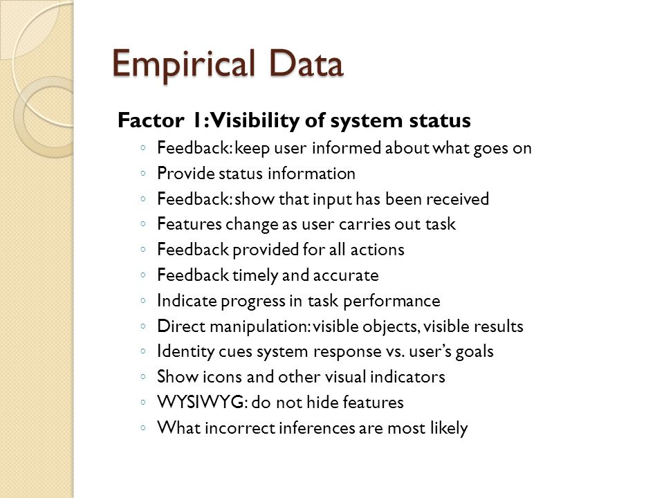 Empirical Data Factor 1: Visibility of system status ◦ Feedback: keep user informed about what goes on ◦ Provide status information ◦ Feedback: show that input has been received ◦ Features change as user carries out task ◦ Feedback provided for all actions ◦ Feedback timely and accurate ◦ Indicate progress in task performance ◦ Direct manipulation: visible objects, visible results ◦ Identity cues system response vs.