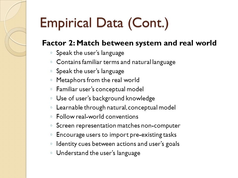 Empirical Data (Cont.) Factor 2: Match between system and real world ◦ Speak the user's language ◦ Contains familiar terms and natural language ◦ Speak the user's language ◦ Metaphors from the real world ◦ Familiar user's conceptual model ◦ Use of user's background knowledge ◦ Learnable through natural, conceptual model ◦ Follow real-world conventions ◦ Screen representation matches non-computer ◦ Encourage users to import pre-existing tasks ◦ Identity cues between actions and user's goals ◦ Understand the user's language
