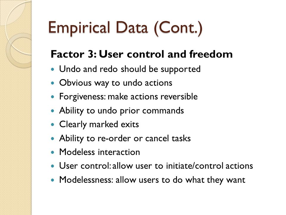 Empirical Data (Cont.) Factor 3: User control and freedom Undo and redo should be supported Obvious way to undo actions Forgiveness: make actions reversible Ability to undo prior commands Clearly marked exits Ability to re-order or cancel tasks Modeless interaction User control: allow user to initiate/control actions Modelessness: allow users to do what they want