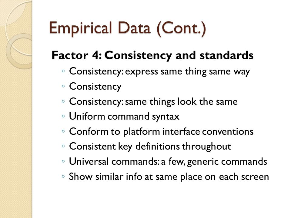 Empirical Data (Cont.) Factor 4: Consistency and standards ◦ Consistency: express same thing same way ◦ Consistency ◦ Consistency: same things look the same ◦ Uniform command syntax ◦ Conform to platform interface conventions ◦ Consistent key definitions throughout ◦ Universal commands: a few, generic commands ◦ Show similar info at same place on each screen