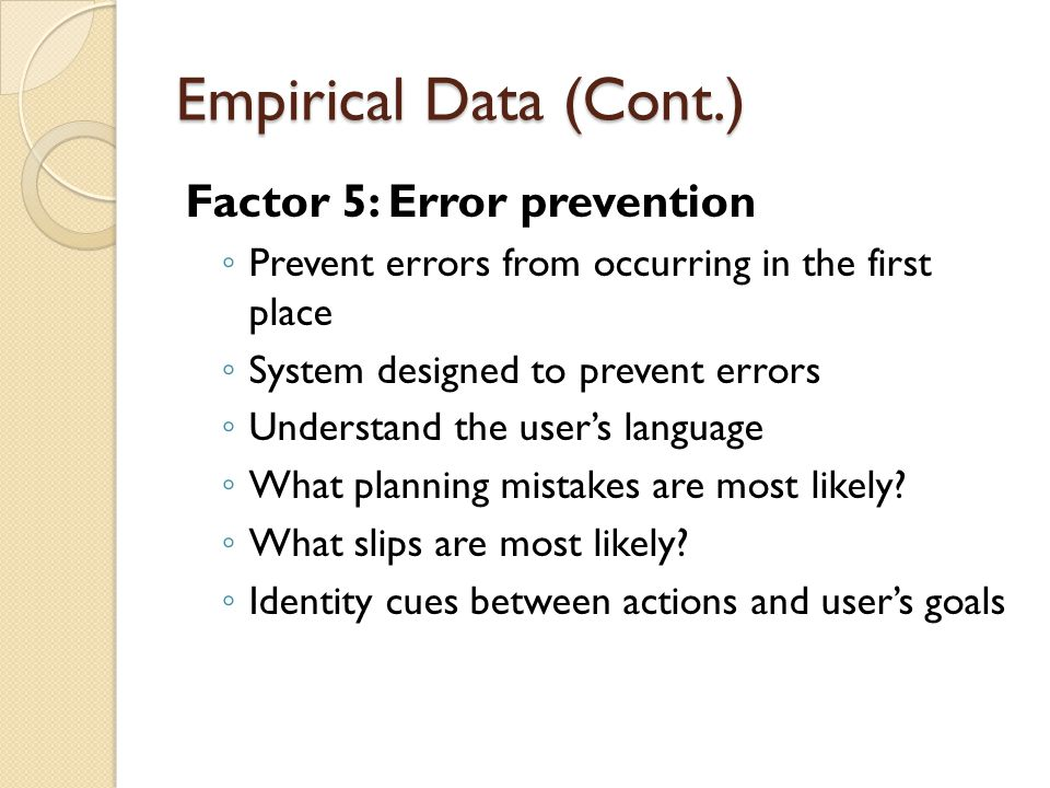 Empirical Data (Cont.) Factor 5: Error prevention ◦ Prevent errors from occurring in the first place ◦ System designed to prevent errors ◦ Understand the user's language ◦ What planning mistakes are most likely.