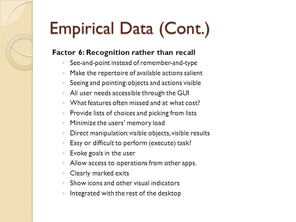 Empirical Data (Cont.) Factor 6: Recognition rather than recall ◦ See-and-point instead of remember-and-type ◦ Make the repertoire of available actions salient ◦ Seeing and pointing: objects and actions visible ◦ All user needs accessible through the GUI ◦ What features often missed and at what cost.