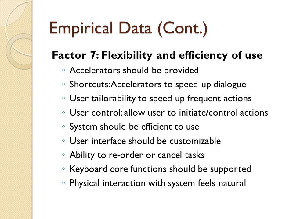 Empirical Data (Cont.) Factor 7: Flexibility and efficiency of use ◦ Accelerators should be provided ◦ Shortcuts: Accelerators to speed up dialogue ◦ User tailorability to speed up frequent actions ◦ User control: allow user to initiate/control actions ◦ System should be efficient to use ◦ User interface should be customizable ◦ Ability to re-order or cancel tasks ◦ Keyboard core functions should be supported ◦ Physical interaction with system feels natural