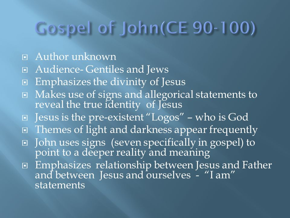  Author unknown  Audience- Gentiles and Jews  Emphasizes the divinity of Jesus  Makes use of signs and allegorical statements to reveal the true identity of Jesus  Jesus is the pre-existent Logos – who is God  Themes of light and darkness appear frequently  John uses signs (seven specifically in gospel) to point to a deeper reality and meaning  Emphasizes relationship between Jesus and Father and between Jesus and ourselves - I am statements