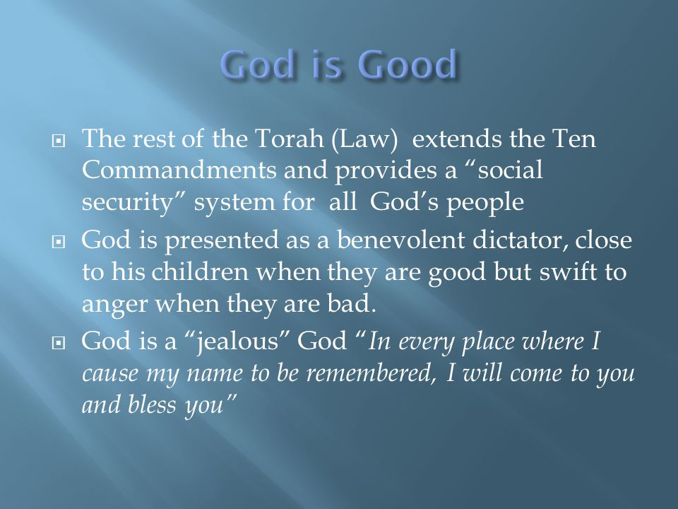  The rest of the Torah (Law) extends the Ten Commandments and provides a social security system for all God's people  God is presented as a benevolent dictator, close to his children when they are good but swift to anger when they are bad.