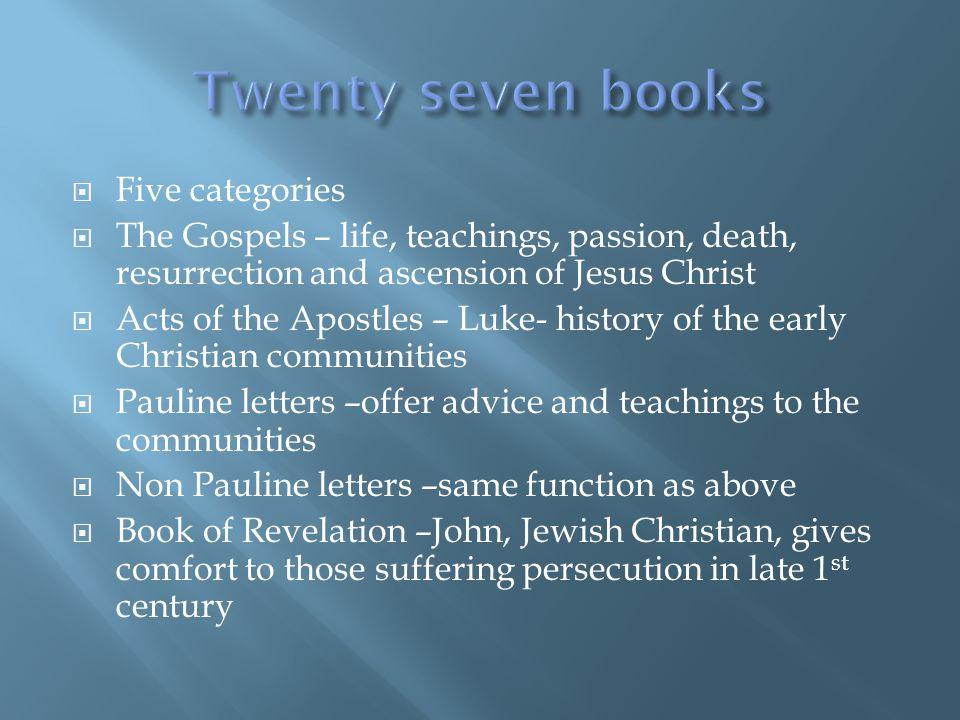  Five categories  The Gospels – life, teachings, passion, death, resurrection and ascension of Jesus Christ  Acts of the Apostles – Luke- history of the early Christian communities  Pauline letters –offer advice and teachings to the communities  Non Pauline letters –same function as above  Book of Revelation –John, Jewish Christian, gives comfort to those suffering persecution in late 1 st century