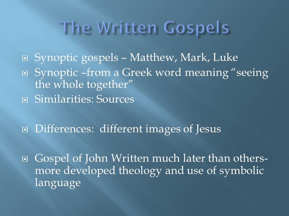  Synoptic gospels – Matthew, Mark, Luke  Synoptic –from a Greek word meaning seeing the whole together  Similarities: Sources  Differences: different images of Jesus  Gospel of John Written much later than others- more developed theology and use of symbolic language