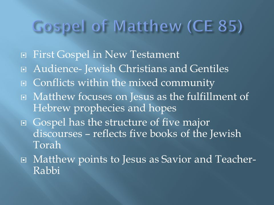  First Gospel in New Testament  Audience- Jewish Christians and Gentiles  Conflicts within the mixed community  Matthew focuses on Jesus as the fulfillment of Hebrew prophecies and hopes  Gospel has the structure of five major discourses – reflects five books of the Jewish Torah  Matthew points to Jesus as Savior and Teacher- Rabbi