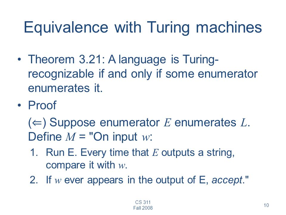 CS 311 Fall Equivalence with Turing machines Theorem 3.21: A language is Turing- recognizable if and only if some enumerator enumerates it.