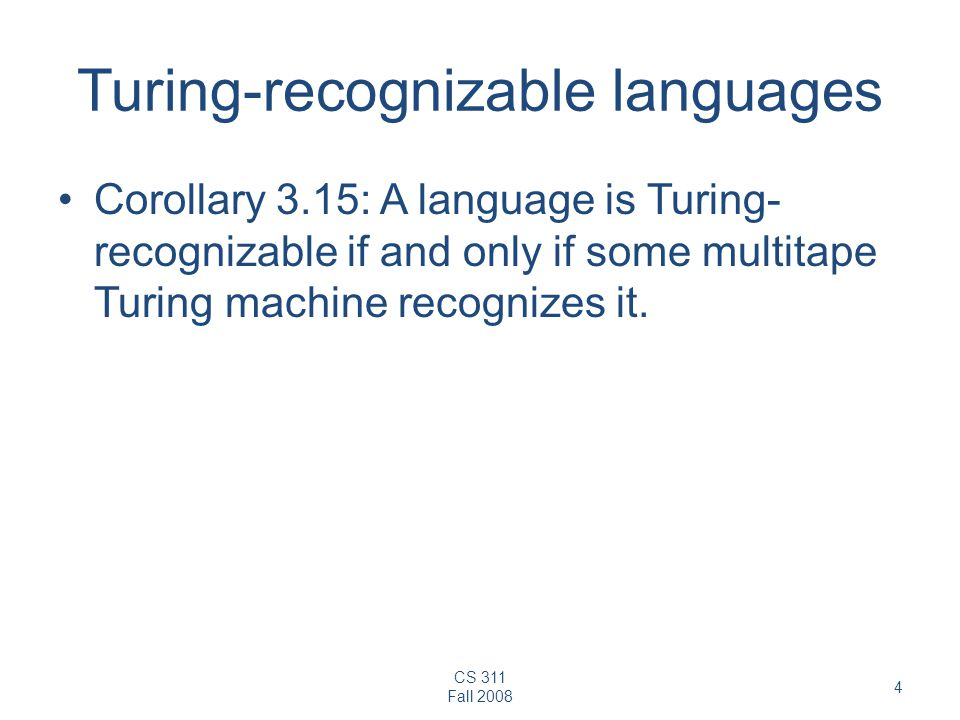 CS 311 Fall Turing-recognizable languages Corollary 3.15: A language is Turing- recognizable if and only if some multitape Turing machine recognizes it.