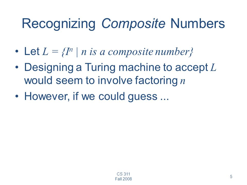 CS 311 Fall Recognizing Composite Numbers Let L = {I n | n is a composite number} Designing a Turing machine to accept L would seem to involve factoring n However, if we could guess...