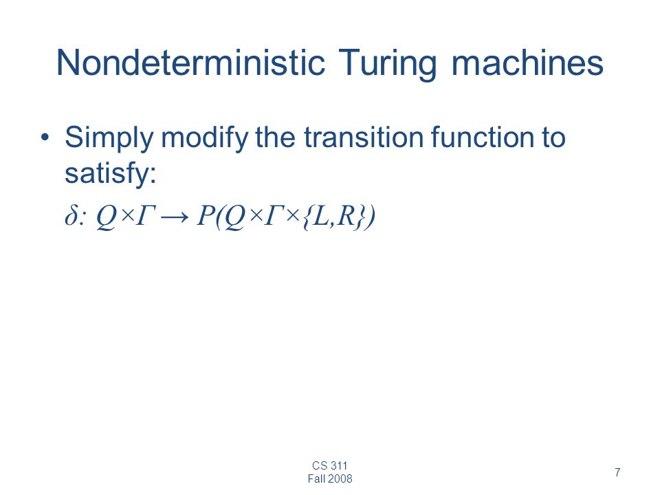 CS 311 Fall Nondeterministic Turing machines Simply modify the transition function to satisfy: δ: Q×Γ → P(Q×Γ×{L,R})
