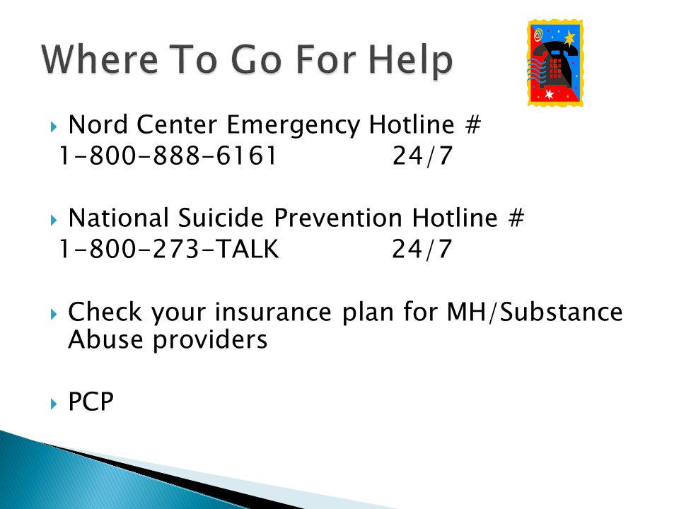 Nord Center Emergency Hotline # /7  National Suicide Prevention Hotline # TALK 24/7  Check your insurance plan for MH/Substance Abuse providers  PCP