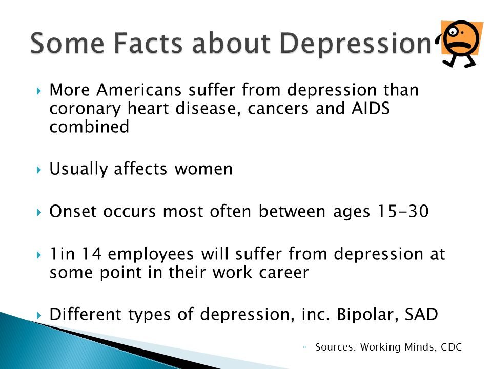  More Americans suffer from depression than coronary heart disease, cancers and AIDS combined  Usually affects women  Onset occurs most often between ages  1in 14 employees will suffer from depression at some point in their work career  Different types of depression, inc.