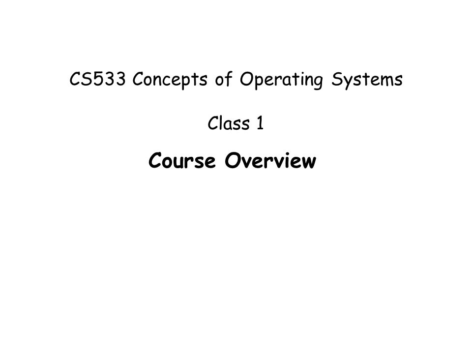CS533 Concepts of Operating Systems Class 1 Course Overview