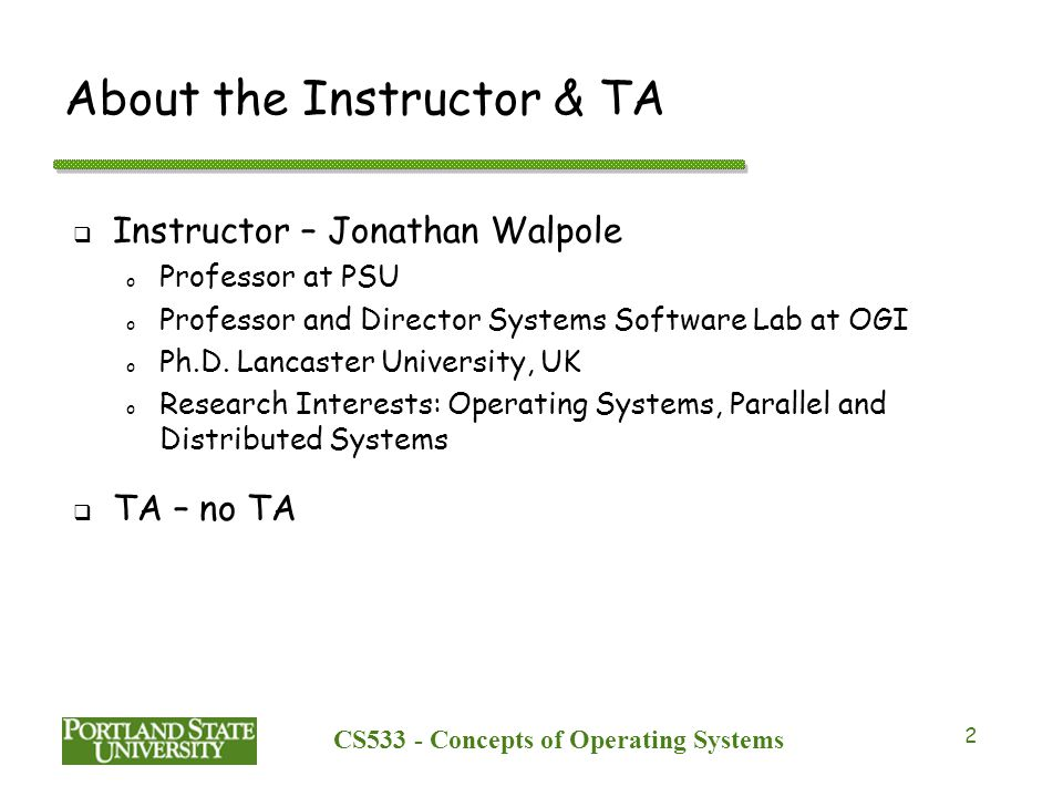 CS533 - Concepts of Operating Systems 2 About the Instructor & TA  Instructor – Jonathan Walpole o Professor at PSU o Professor and Director Systems Software Lab at OGI o Ph.D.