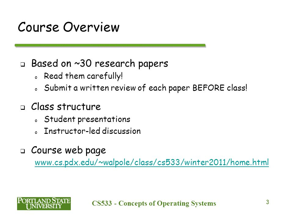 CS533 - Concepts of Operating Systems 3 Course Overview  Based on ~30 research papers o Read them carefully.