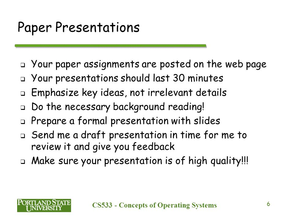 CS533 - Concepts of Operating Systems 6 Paper Presentations  Your paper assignments are posted on the web page  Your presentations should last 30 minutes  Emphasize key ideas, not irrelevant details  Do the necessary background reading.