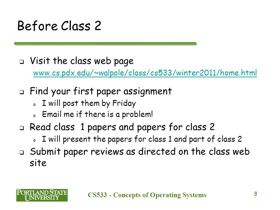 CS533 - Concepts of Operating Systems 8 Before Class 2  Visit the class web page    Find your first paper assignment o I will post them by Friday o  me if there is a problem.