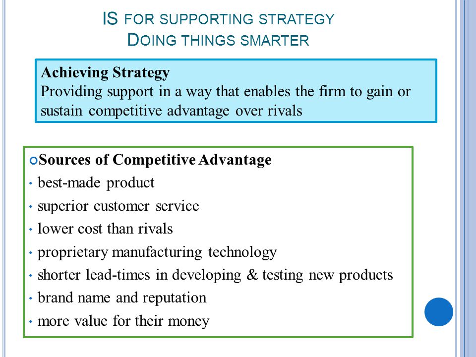 IS FOR SUPPORTING STRATEGY D OING THINGS SMARTER Sources of Competitive Advantage best-made product superior customer service lower cost than rivals proprietary manufacturing technology shorter lead-times in developing & testing new products brand name and reputation more value for their money Achieving Strategy Providing support in a way that enables the firm to gain or sustain competitive advantage over rivals