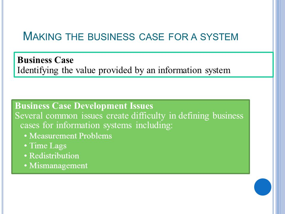 M AKING THE BUSINESS CASE FOR A SYSTEM Business Case Identifying the value provided by an information system Business Case Development Issues Several common issues create difficulty in defining business cases for information systems including: Measurement Problems Time Lags Redistribution Mismanagement