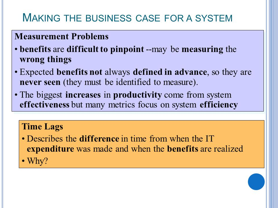 2-18 M AKING THE BUSINESS CASE FOR A SYSTEM Time Lags Describes the difference in time from when the IT expenditure was made and when the benefits are realized Why.