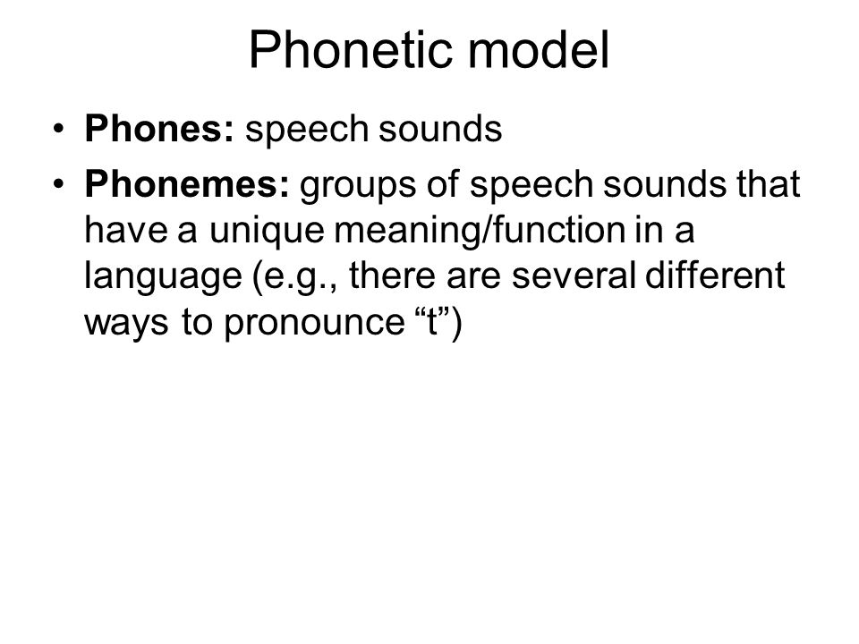 Phones: speech sounds Phonemes: groups of speech sounds that have a unique meaning/function in a language (e.g., there are several different ways to pronounce t )