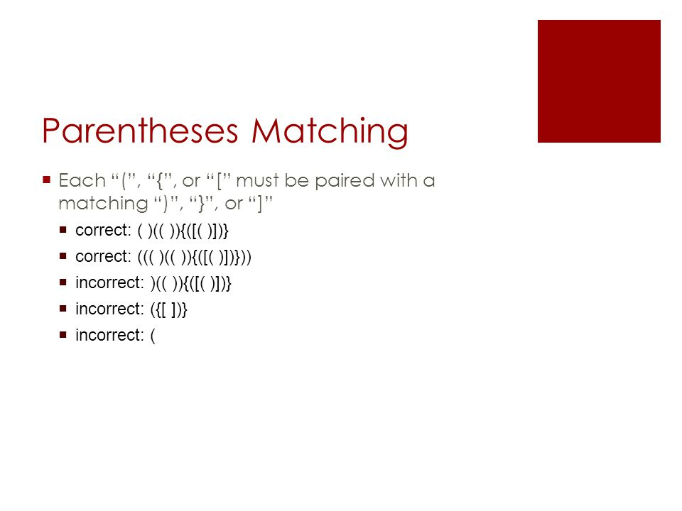 Parentheses Matching  Each ( , { , or [ must be paired with a matching ) , } , or ]  correct: ( )(( )){([( )])}  correct: ((( )(( )){([( )])}))  incorrect: )(( )){([( )])}  incorrect: ({[ ])}  incorrect: (