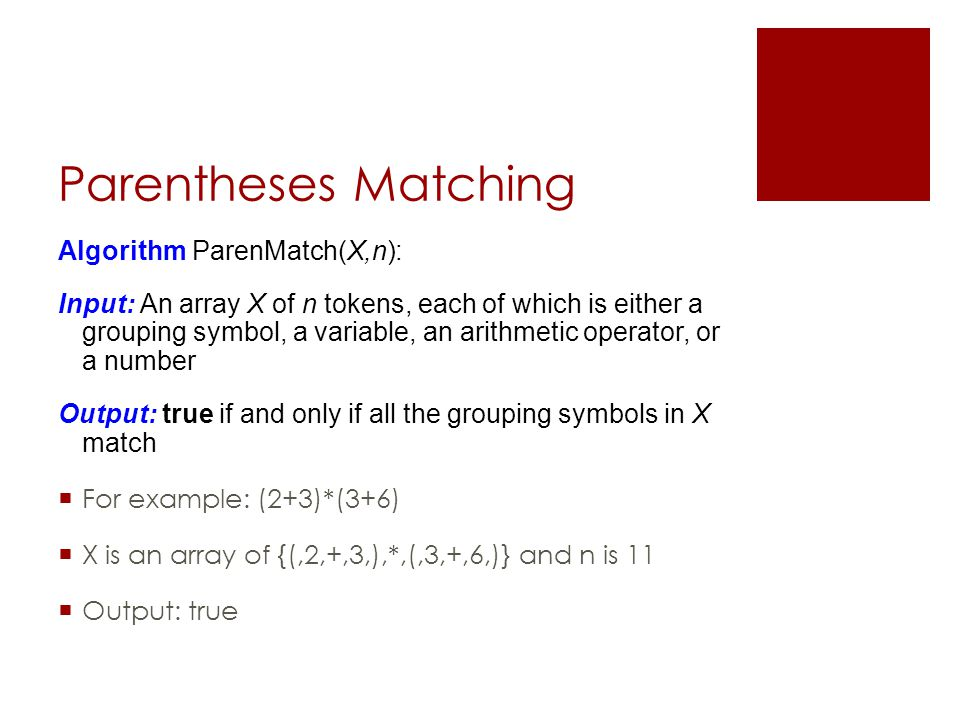 Parentheses Matching Algorithm ParenMatch(X,n): Input: An array X of n tokens, each of which is either a grouping symbol, a variable, an arithmetic operator, or a number Output: true if and only if all the grouping symbols in X match  For example: (2+3)*(3+6)  X is an array of {(,2,+,3,),*,(,3,+,6,)} and n is 11  Output: true