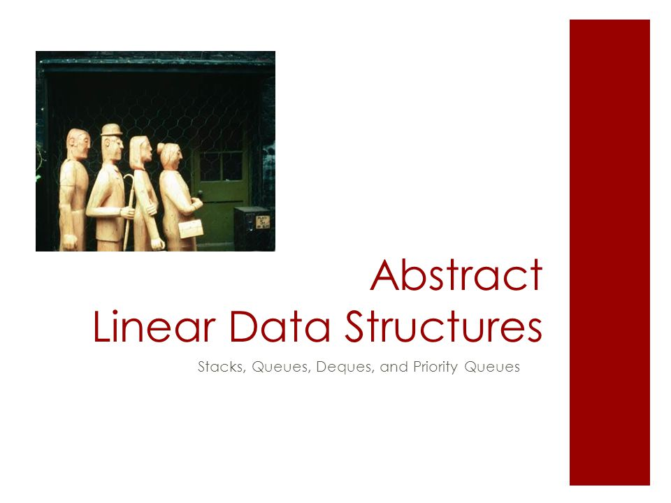 Abstract Linear Data Structures Stacks, Queues, Deques, and Priority Queues