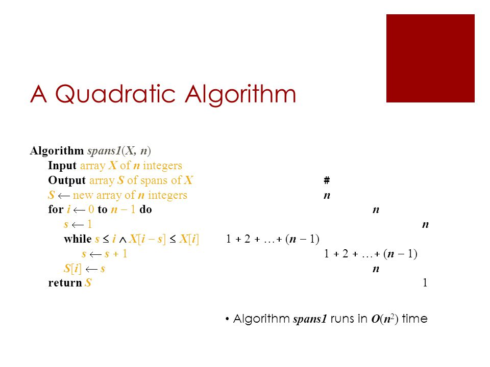 A Quadratic Algorithm Algorithm spans1(X, n) Input array X of n integers Output array S of spans of X # S  new array of n integers n for i  0 to n  1 don s  1n while s  i  X[i  s]  X[i] 1  2  …  (n  1) s  s  11  2  …  (n  1) S[i]  s n return S 1 Algorithm spans1 runs in O(n 2 ) time
