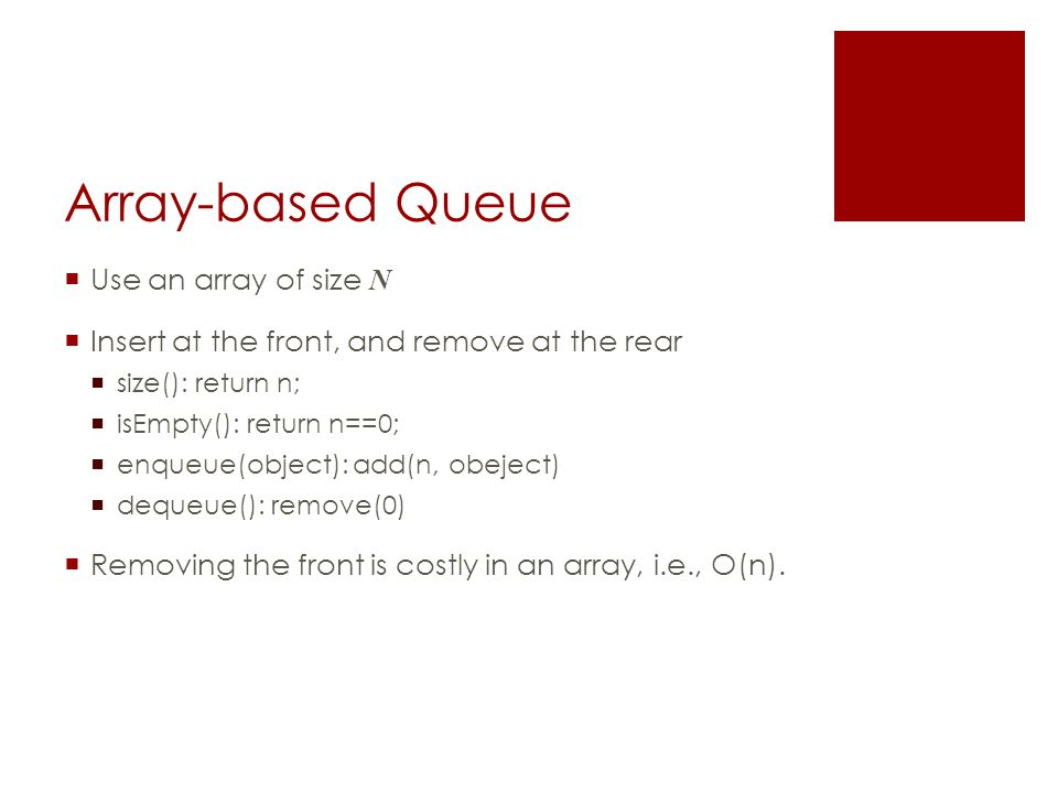 Array-based Queue  Use an array of size N  Insert at the front, and remove at the rear  size(): return n;  isEmpty(): return n==0;  enqueue(object): add(n, obeject)  dequeue(): remove(0)  Removing the front is costly in an array, i.e., O(n).