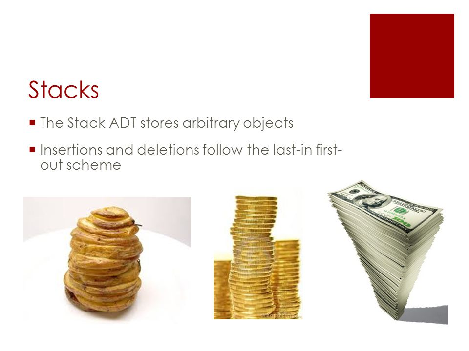 Stacks  The Stack ADT stores arbitrary objects  Insertions and deletions follow the last-in first- out scheme