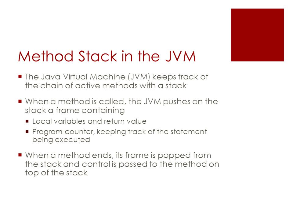 Method Stack in the JVM  The Java Virtual Machine (JVM) keeps track of the chain of active methods with a stack  When a method is called, the JVM pushes on the stack a frame containing  Local variables and return value  Program counter, keeping track of the statement being executed  When a method ends, its frame is popped from the stack and control is passed to the method on top of the stack
